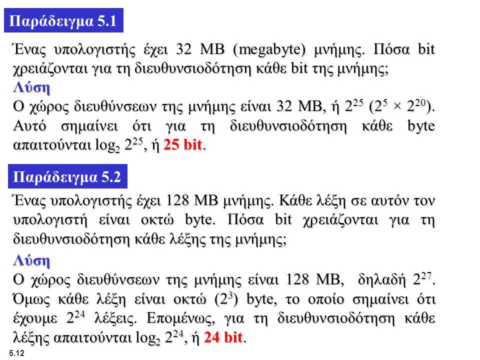 5.12 Παράδειγμα 5.1 Ένας υπολογιστής έχει 32 MB (megabyte) μνήμης. Πόσα bit χρειάζονται για τη διευθυνσιοδότηση κάθε bit της μνήμης; Λύση Ο χώρος διευ