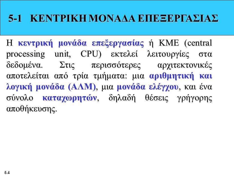 5.4 5-1 ΚΕΝΤΡΙΚΗ ΜΟΝΑΔΑ ΕΠΕΞΕΡΓΑΣΙΑΣ Η κεντρική μονάδα επεξεργασίας ή ΚΜΕ (central processing unit, CPU) εκτελεί λειτουργίες στα δεδομένα. Στις περισσ