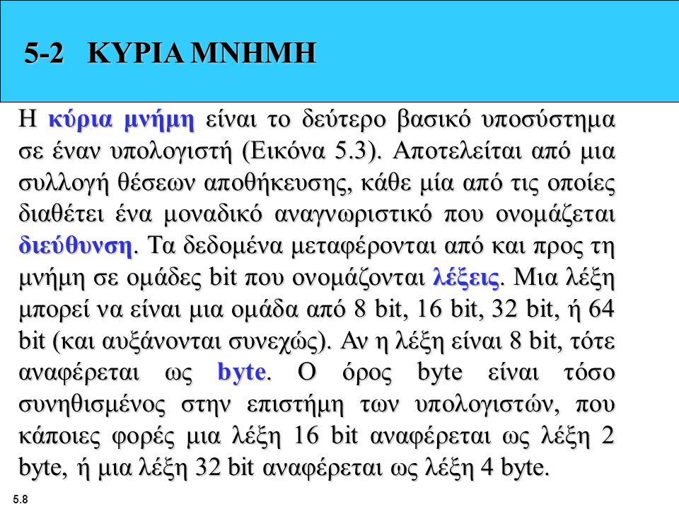 5.8 5-2 ΚΥΡΙΑ ΜΝΗΜΗ Η κύρια μνήμη είναι το δεύτερο βασικό υποσύστημα σε έναν υπολογιστή (Εικόνα 5.3). Αποτελείται από μια συλλογή θέσεων αποθήκευσης,