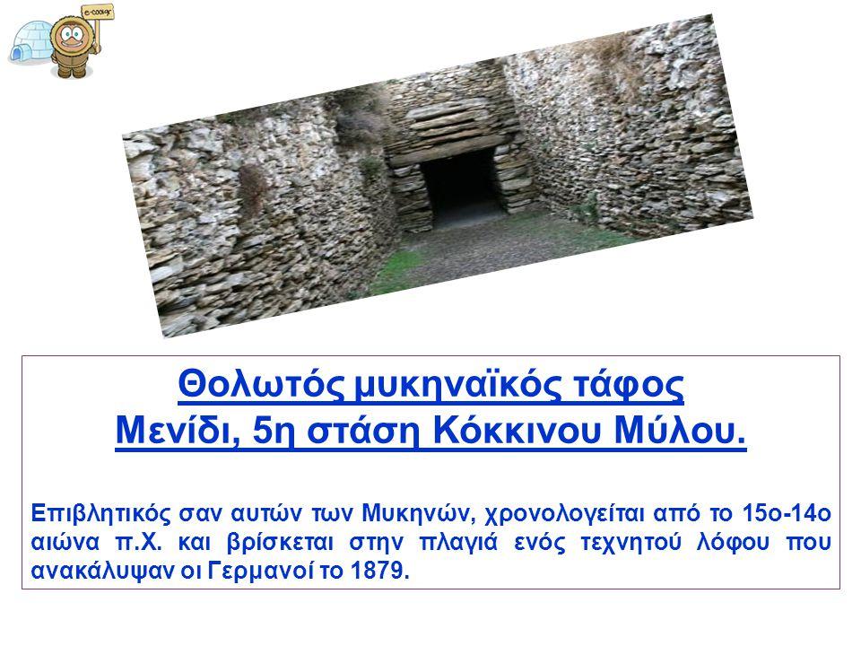 Θολωτός μυκηναϊκός τάφος Μενίδι, 5η στάση Κόκκινου Μύλου. Επιβλητικός σαν αυτών των Μυκηνών, χρονολογείται από το 15ο-14ο αιώνα π.Χ. και βρίσκεται στη