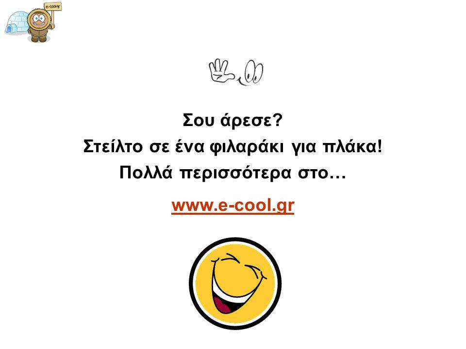 Σου άρεσε? Στείλτο σε ένα φιλαράκι για πλάκα! Πολλά περισσότερα στο… www.e-cool.gr