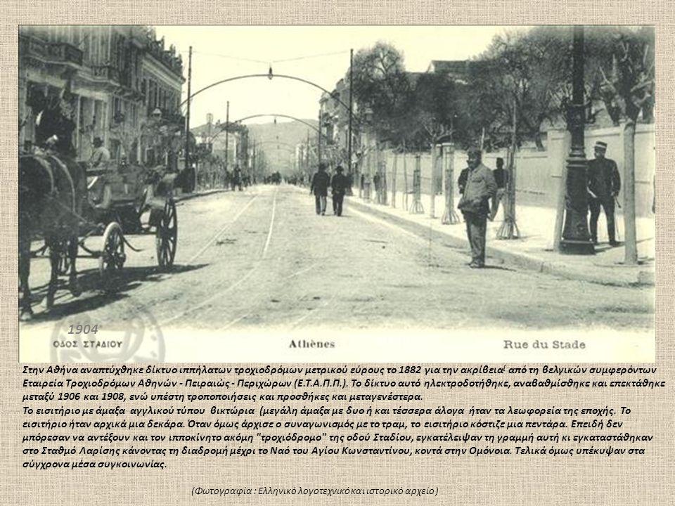 1904 Στην Αθήνα αναπτύχθηκε δίκτυο ιππήλατων τροχιοδρόμων μετρικού εύρους το 1882 για την ακρίβεια [ από τη βελγικών συμφερόντων Εταιρεία Τροχιοδρόμων