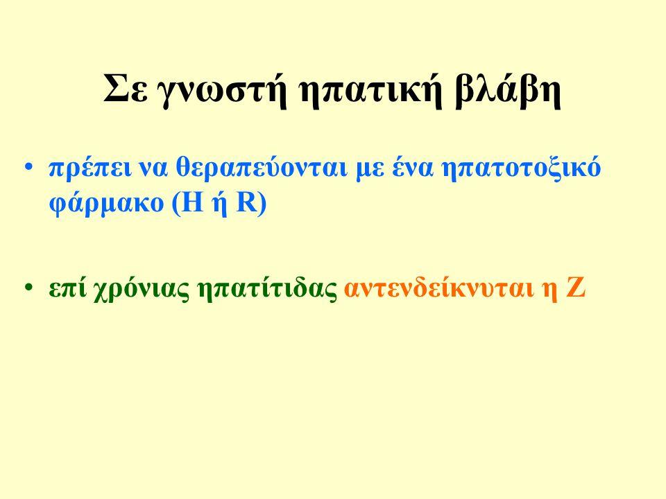 Σε γνωστή ηπατική βλάβη •πρέπει να θεραπεύονται με ένα ηπατοτοξικό φάρμακο (Η ή R) •επί χρόνιας ηπατίτιδας αντενδείκνυται η Ζ