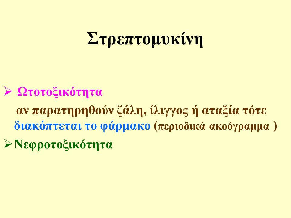 Στρεπτομυκίνη  Ωτοτοξικότητα αν παρατηρηθούν ζάλη, ίλιγγος ή αταξία τότε διακόπτεται το φάρμακο ( περιοδικά ακοόγραμμα )  Νεφροτοξικότητα