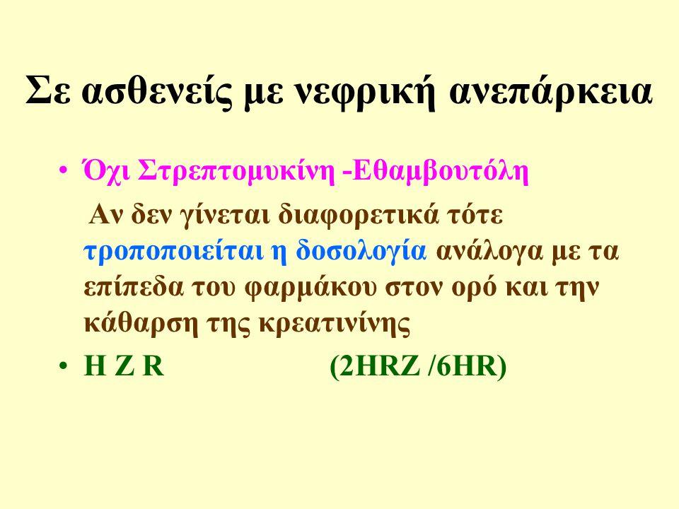 Σε ασθενείς με νεφρική ανεπάρκεια •Όχι Στρεπτομυκίνη -Εθαμβουτόλη Αν δεν γίνεται διαφορετικά τότε τροποποιείται η δοσολογία ανάλογα με τα επίπεδα του φαρμάκου στον ορό και την κάθαρση της κρεατινίνης •H Z R (2HRZ /6HR)