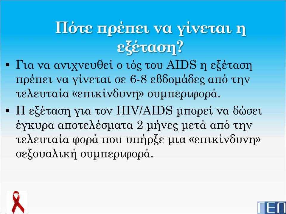 Πότε πρέπει να γίνεται η εξέταση?  Για να ανιχνευθεί ο ιός του AIDS η εξέταση πρέπει να γίνεται σε 6-8 εβδομάδες από την τελευταία «επικίνδυνη» συμπε