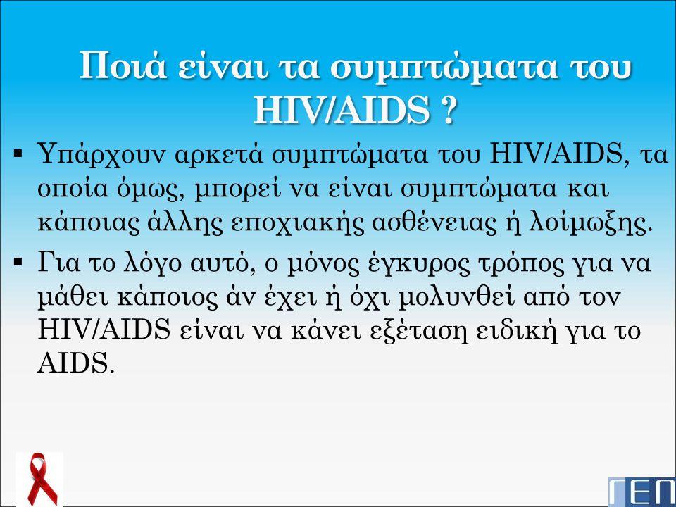 Ποιά είναι τα συμπτώματα του HIV/AIDS ?  Yπάρχουν αρκετά συμπτώματα του HIV/AIDS, τα οποία όμως, μπορεί να είναι συμπτώματα και κάποιας άλλης εποχιακ