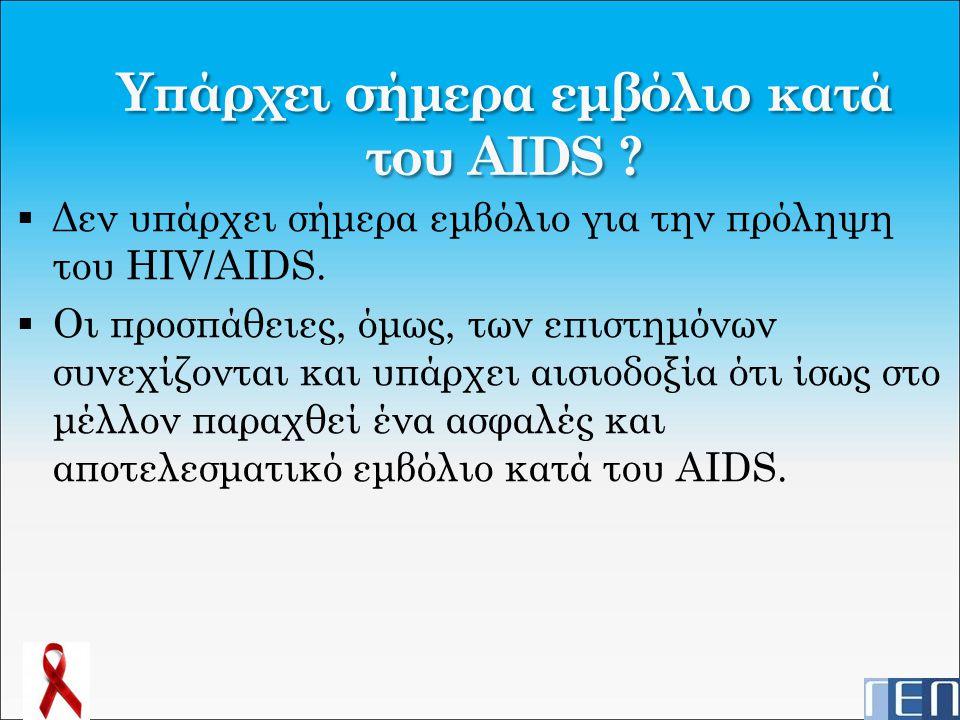 Υπάρχει σήμερα εμβόλιο κατά του AIDS ?  Δεν υπάρχει σήμερα εμβόλιο για την πρόληψη του HIV/AIDS.  Οι προσπάθειες, όμως, των επιστημόνων συνεχίζονται