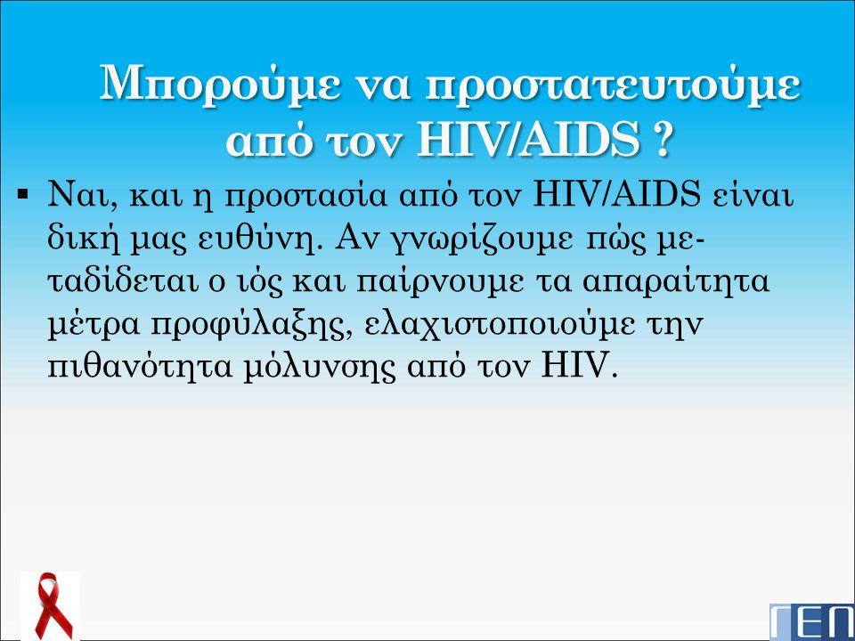 Μπορούμε να προστατευτούμε από τον HIV/AIDS ?  Ναι, και η προστασία από τον HIV/AIDS είναι δική μας ευθύνη. Αν γνωρίζουμε πώς με- ταδίδεται ο ιός και