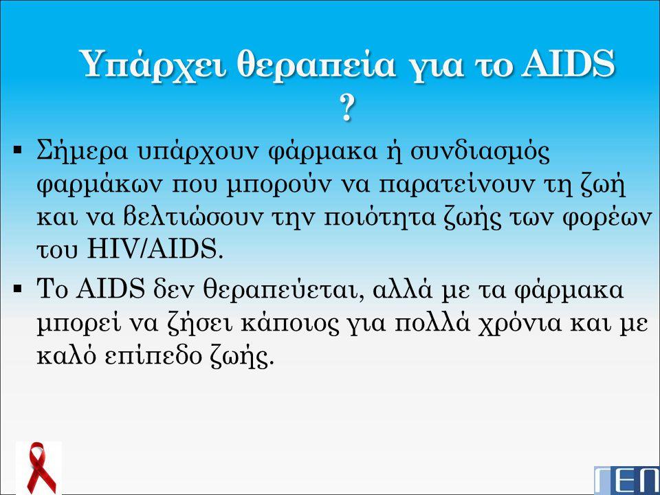 Υπάρχει θεραπεία για το AIDS ?  Σήμερα υπάρχουν φάρμακα ή συνδιασμός φαρμάκων που μπορούν να παρατείνουν τη ζωή και να βελτιώσουν την ποιότητα ζωής τ
