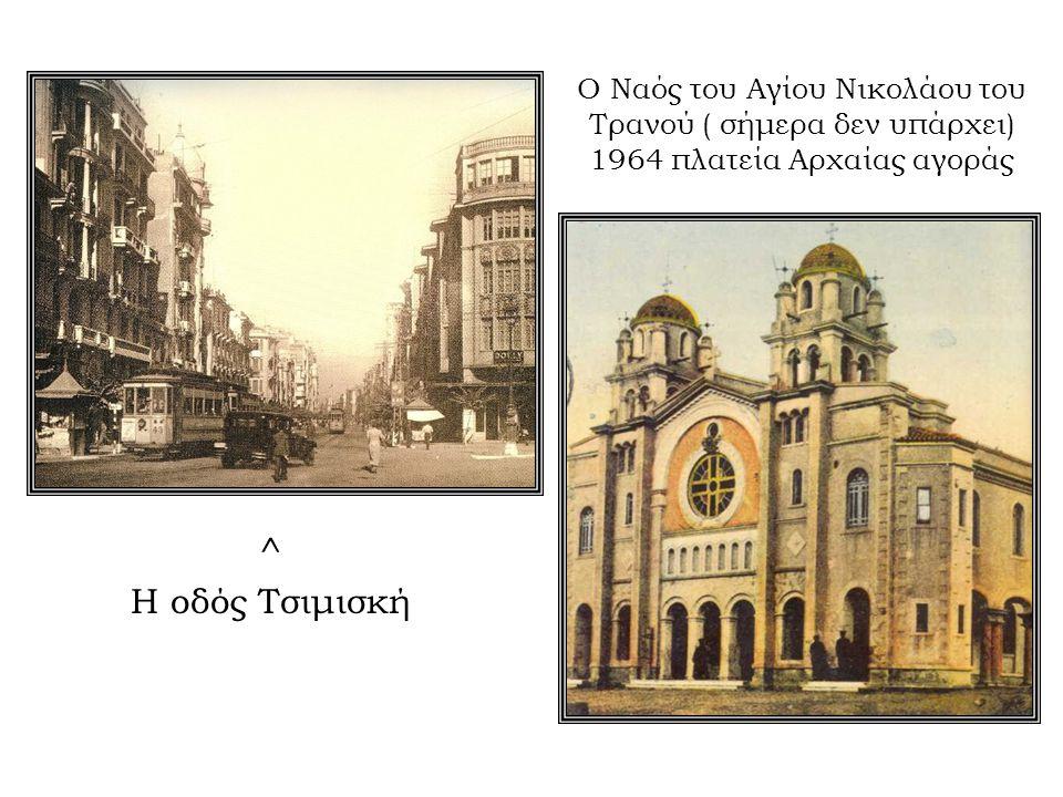 Ο Ναός του Αγίου Νικολάου του Τρανού ( σήμερα δεν υπάρχει) 1964 πλατεία Αρχαίας αγοράς ^ Η οδός Τσιμισκή