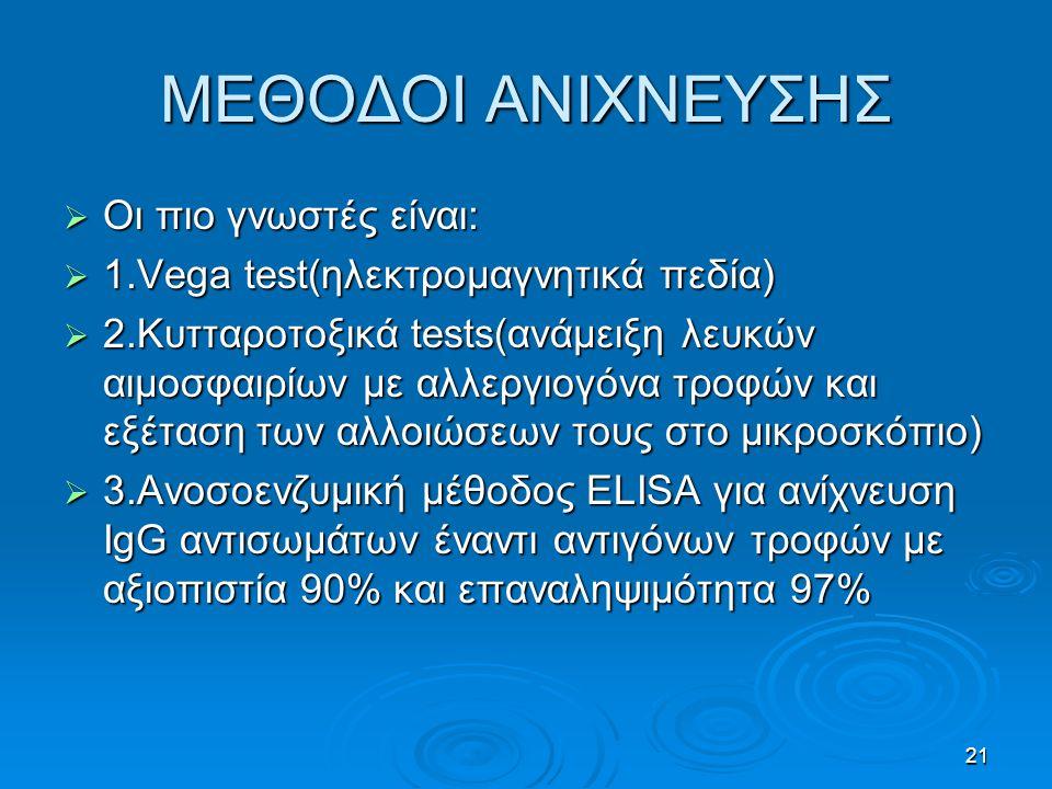 21 ΜΕΘΟΔΟΙ ΑΝΙΧΝΕΥΣΗΣ  Οι πιο γνωστές είναι:  1.Vega test(ηλεκτρομαγνητικά πεδία)  2.Κυτταροτοξικά tests(ανάμειξη λευκών αιμοσφαιρίων με αλλεργιογόνα τροφών και εξέταση των αλλοιώσεων τους στο μικροσκόπιο)  3.Ανοσοενζυμική μέθοδος ELISA για ανίχνευση IgG αντισωμάτων έναντι αντιγόνων τροφών με αξιοπιστία 90% και επαναληψιμότητα 97%
