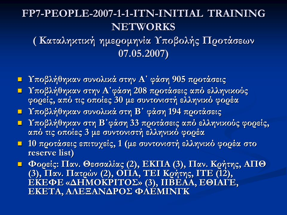 FP7-PEOPLE-2007-1-1-ΙΤΝ-INITIAL TRAINING NETWORKS ( Καταληκτική ημερομηνία Υποβολής Προτάσεων 07.05.2007)  Υποβλήθηκαν συνολικά στην Α΄ φάση 905 προτάσεις  Υποβλήθηκαν στην Α΄φάση 208 προτάσεις από ελληνικούς φορείς, από τις οποίες 30 με συντονιστή ελληνικό φορέα  Υποβλήθηκαν συνολικά στη Β΄ φάση 194 προτάσεις  Υποβλήθηκαν στη Β΄φάση 33 προτάσεις από ελληνικούς φορείς, από τις οποίες 3 με συντονιστή ελληνικό φορέα  10 προτάσεις επιτυχείς, 1 (με συντονιστή ελληνικό φορέα στο reserve list)  Φορείς: Παν.