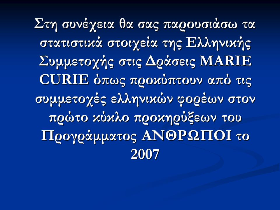 Στη συνέχεια θα σας παρουσιάσω τα στατιστικά στοιχεία της Ελληνικής Συμμετοχής στις Δράσεις MARIE CURIE όπως προκύπτουν από τις συμμετοχές ελληνικών φορέων στον πρώτο κύκλο προκηρύξεων του Προγράμματος ΑΝΘΡΩΠΟΙ το 2007 Στη συνέχεια θα σας παρουσιάσω τα στατιστικά στοιχεία της Ελληνικής Συμμετοχής στις Δράσεις MARIE CURIE όπως προκύπτουν από τις συμμετοχές ελληνικών φορέων στον πρώτο κύκλο προκηρύξεων του Προγράμματος ΑΝΘΡΩΠΟΙ το 2007