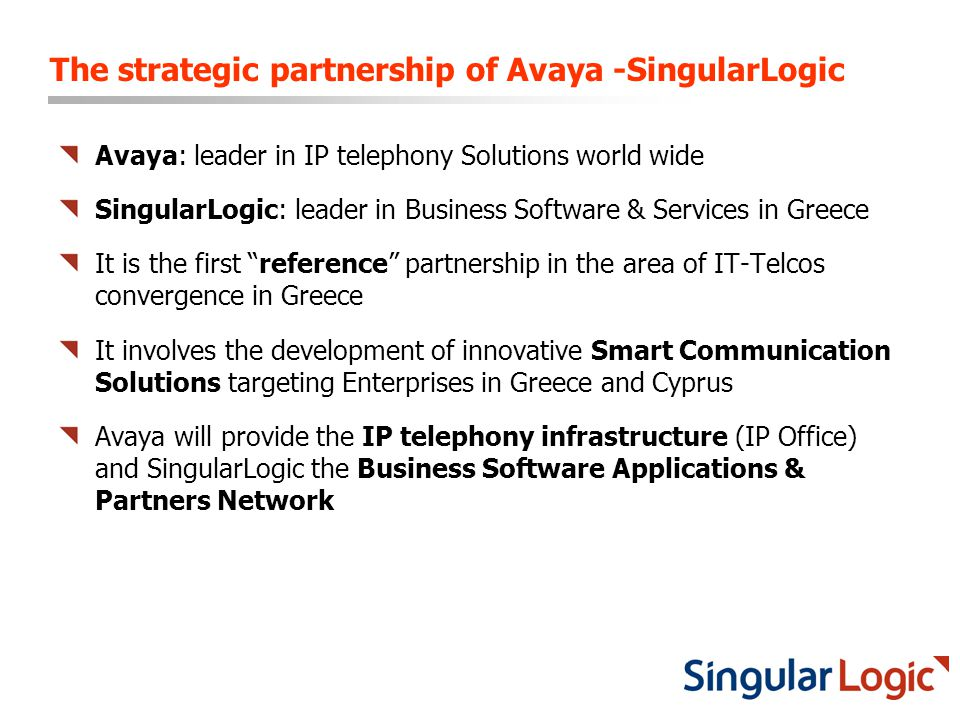 The strategic partnership of Avaya -SingularLogic Avaya: leader in IP telephony Solutions world wide SingularLogic: leader in Business Software & Services in Greece It is the first reference partnership in the area of IT-Telcos convergence in Greece It involves the development of innovative Smart Communication Solutions targeting Enterprises in Greece and Cyprus Avaya will provide the IP telephony infrastructure (IP Office) and SingularLogic the Business Software Applications & Partners Network