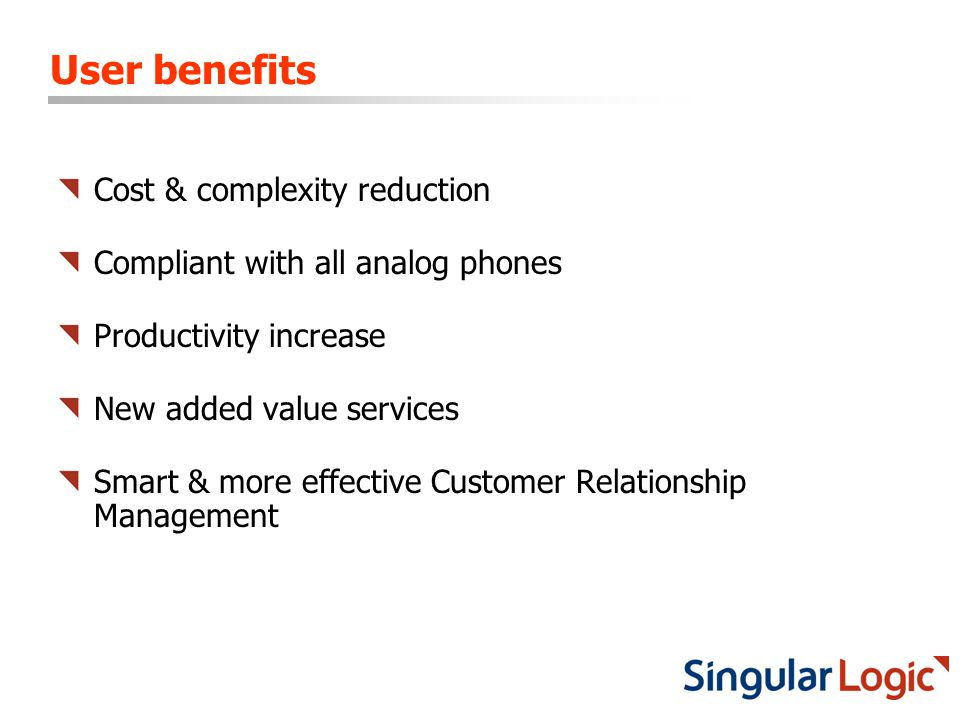 User benefits Cost & complexity reduction Compliant with all analog phones Productivity increase New added value services Smart & more effective Custo