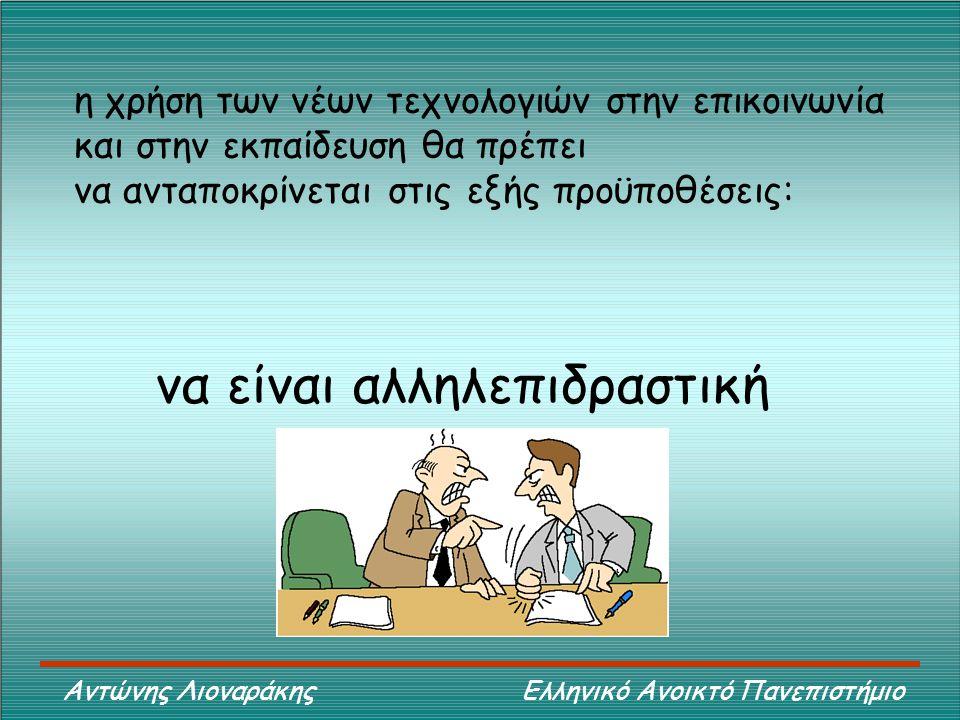 Αντώνης Λιοναράκης Ελληνικό Ανοικτό Πανεπιστήμιο η χρήση των νέων τεχνολογιών στην επικοινωνία και στην εκπαίδευση θα πρέπει να ανταποκρίνεται στις εξής προϋποθέσεις: να είναι αλληλεπιδραστική