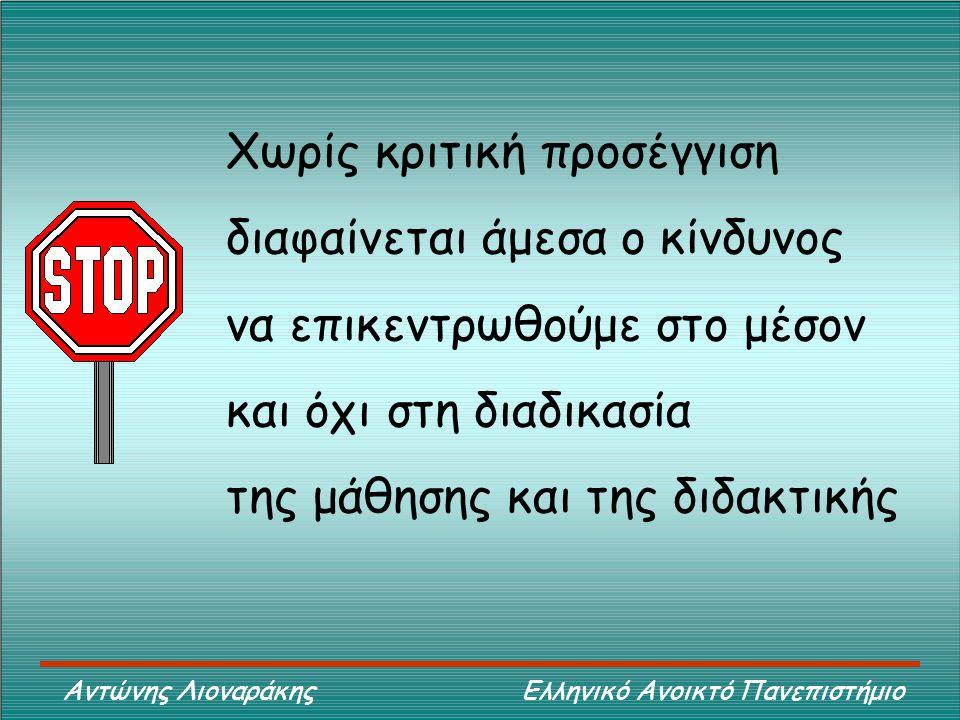 Αντώνης Λιοναράκης Ελληνικό Ανοικτό Πανεπιστήμιο Χωρίς κριτική προσέγγιση διαφαίνεται άμεσα ο κίνδυνος να επικεντρωθούμε στο μέσον και όχι στη διαδικασία της μάθησης και της διδακτικής