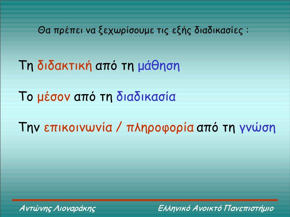 Αντώνης Λιοναράκης Ελληνικό Ανοικτό Πανεπιστήμιο Θα πρέπει να ξεχωρίσουμε τις εξής διαδικασίες : Τη διδακτική από τη μάθηση Το μέσον από τη διαδικασία Την επικοινωνία / πληροφορία από τη γνώση