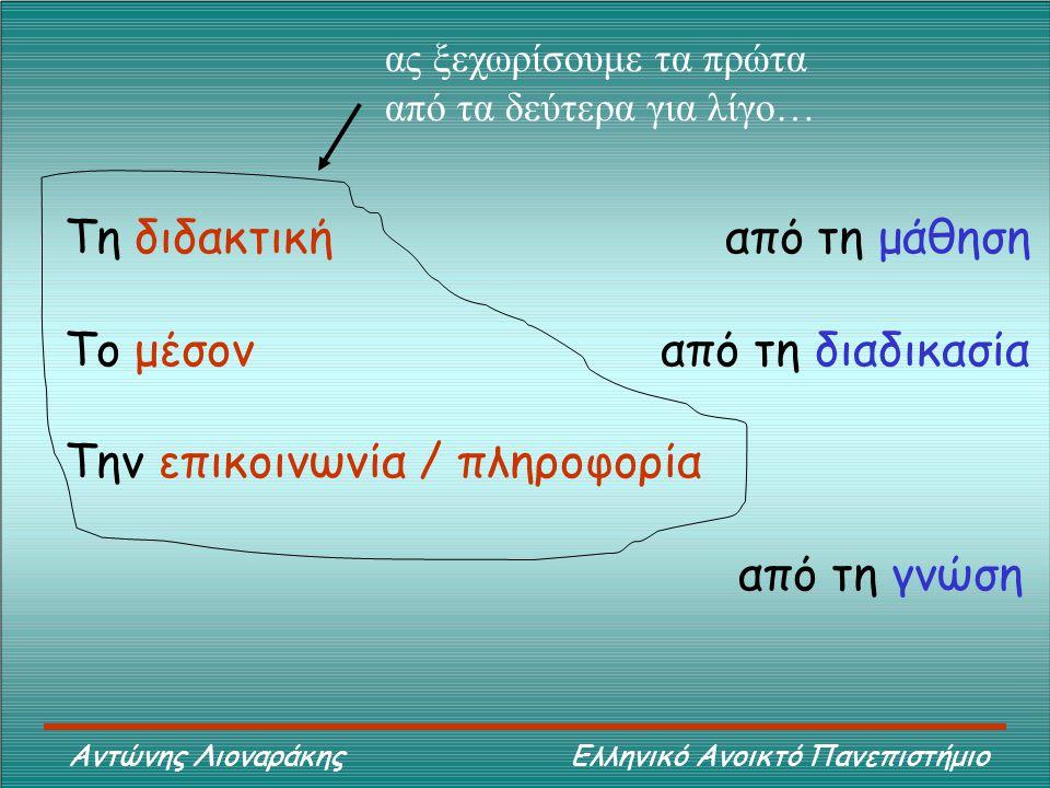 Αντώνης Λιοναράκης Ελληνικό Ανοικτό Πανεπιστήμιο Τη διδακτική από τη μάθηση Το μέσον από τη διαδικασία Την επικοινωνία / πληροφορία από τη γνώση ας ξεχωρίσουμε τα πρώτα από τα δεύτερα για λίγο…