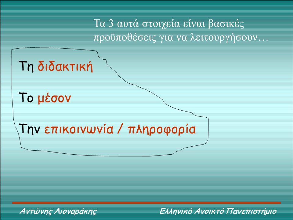 Αντώνης Λιοναράκης Ελληνικό Ανοικτό Πανεπιστήμιο Τη διδακτική Το μέσον Την επικοινωνία / πληροφορία Τα 3 αυτά στοιχεία είναι βασικές προϋποθέσεις για να λειτουργήσουν…