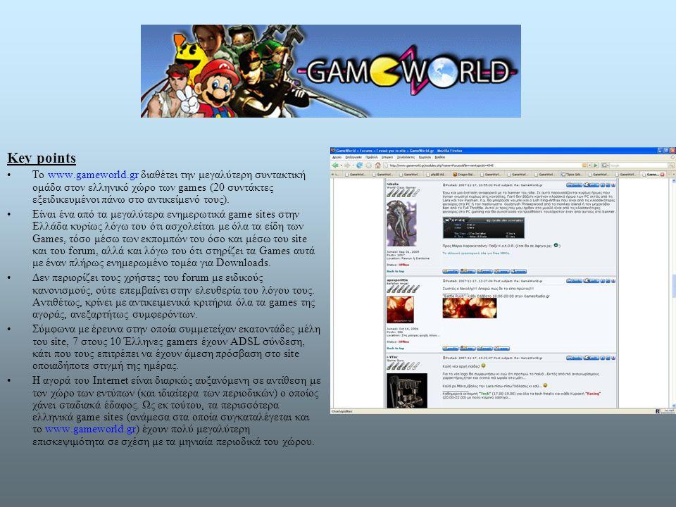 Key points •Το www.gameworld.gr διαθέτει την μεγαλύτερη συντακτική ομάδα στον ελληνικό χώρο των games (20 συντάκτες εξειδικευμένοι πάνω στο αντικείμενό τους).