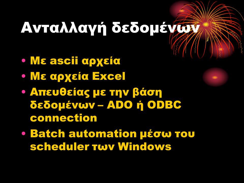 Ανταλλαγή δεδομένων •Με ascii αρχεία •Με αρχεία Excel •Απευθείας με την βάση δεδομένων – ADO ή ODBC connection •Batch automation μέσω του scheduler των Windows