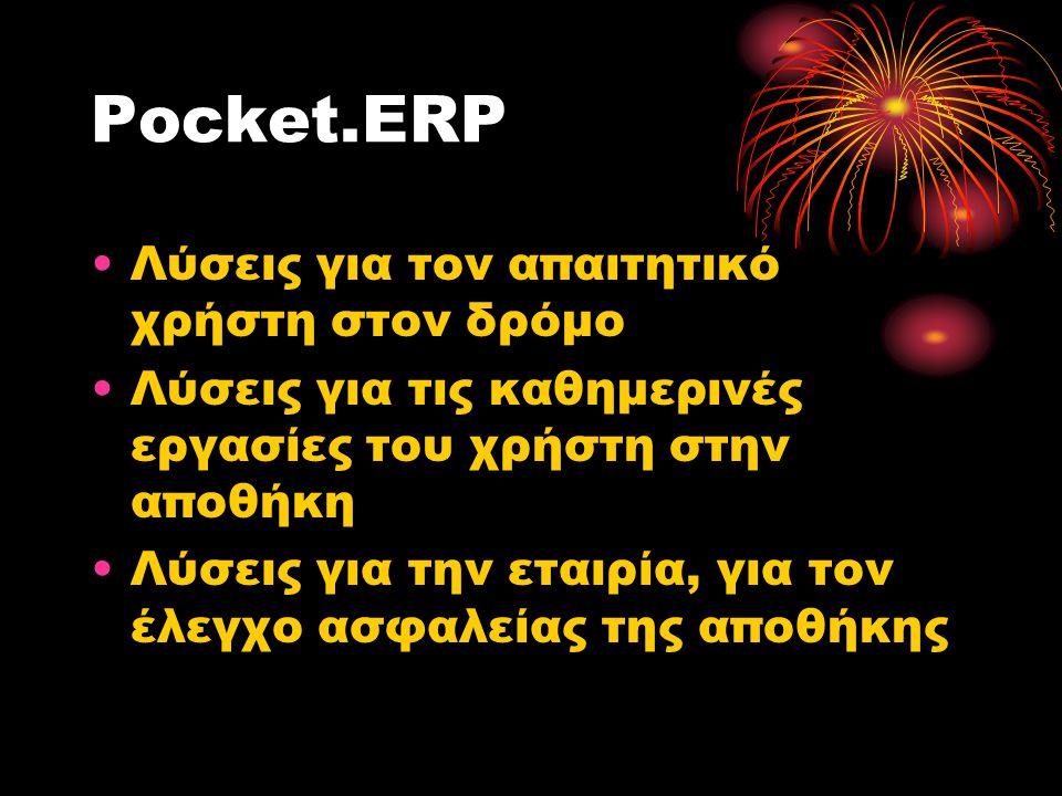 Pocket.ERP •Λύσεις για τον απαιτητικό χρήστη στον δρόμο •Λύσεις για τις καθημερινές εργασίες του χρήστη στην αποθήκη •Λύσεις για την εταιρία, για τον έλεγχο ασφαλείας της αποθήκης