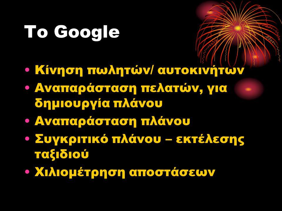 Το Google •Κίνηση πωλητών/ αυτοκινήτων •Αναπαράσταση πελατών, για δημιουργία πλάνου •Αναπαράσταση πλάνου •Συγκριτικό πλάνου – εκτέλεσης ταξιδιού •Χιλιομέτρηση αποστάσεων