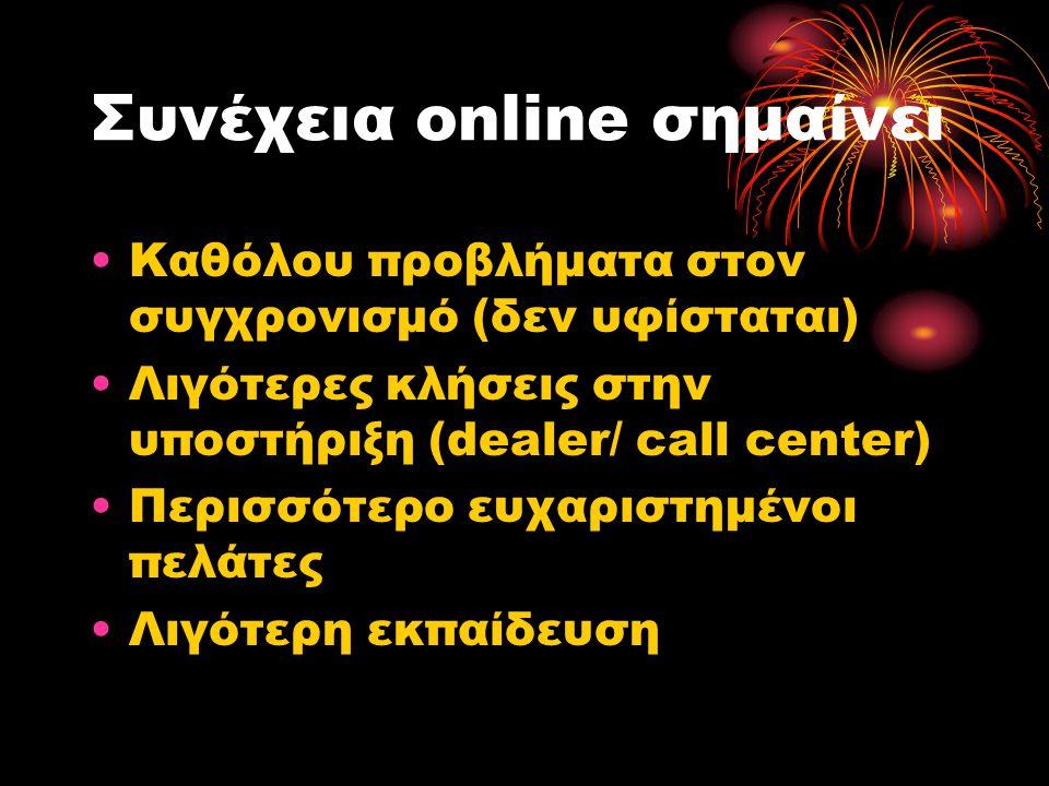 Συνέχεια online σημαίνει •Καθόλου προβλήματα στον συγχρονισμό (δεν υφίσταται) •Λιγότερες κλήσεις στην υποστήριξη (dealer/ call center) •Περισσότερο ευχαριστημένοι πελάτες •Λιγότερη εκπαίδευση