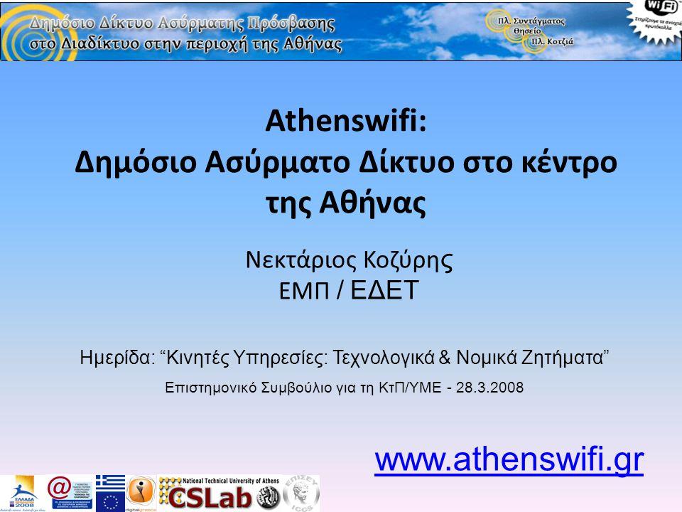 Athenswifi: Δημόσιο Ασύρματο Δίκτυο στο κέντρο της Αθήνας Νεκτάριος Κοζύρη ς ΕΜΠ / ΕΔΕΤ www.athenswifi.gr Ημερίδα: Κινητές Υπηρεσίες: Τεχνολογικά & Νομικά Ζητήματα Επιστημονικό Συμβούλιο για τη ΚτΠ/ΥΜΕ - 28.3.2008