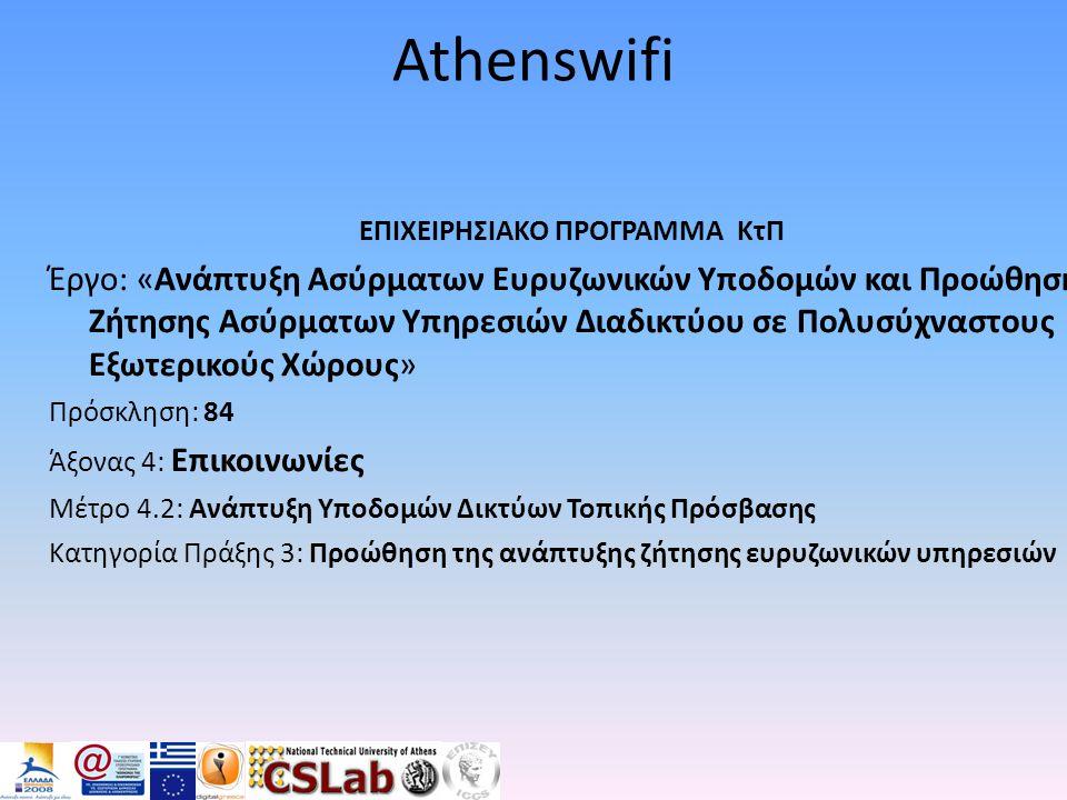 Athenswifi ΕΠΙΧΕΙΡΗΣΙΑΚΟ ΠΡΟΓΡΑΜΜΑ ΚτΠ Έργο: «Ανάπτυξη Ασύρματων Ευρυζωνικών Υποδομών και Προώθηση Ζήτησης Ασύρματων Υπηρεσιών Διαδικτύου σε Πολυσύχναστους Εξωτερικούς Χώρους» Πρόσκληση: 84 Άξονας 4: Επικοινωνίες Μέτρο 4.2: Ανάπτυξη Υποδομών Δικτύων Τοπικής Πρόσβασης Κατηγορία Πράξης 3: Προώθηση της ανάπτυξης ζήτησης ευρυζωνικών υπηρεσιών