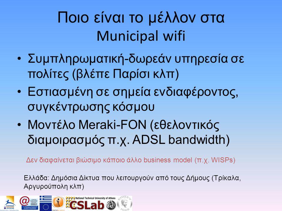 Ποιο είναι το μέλλον στα Municipal wifi •Συμπληρωματική-δωρεάν υπηρεσία σε πολίτες (βλέπε Παρίσι κλπ) •Εστιασμένη σε σημεία ενδιαφέροντος, συγκέντρωσης κόσμου •Μοντέλο Meraki-FON (εθελοντικός διαμοιρασμός π.χ.