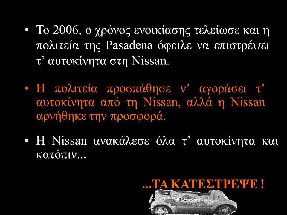 •Η πολιτεία προσπάθησε ν' αγοράσει τ' αυτοκίνητα από τη Nissan, αλλά η Nissan αρνήθηκε την προσφορά....ΤΑ ΚΑΤΕΣΤΡΕΨΕ ! •Το 2006, ο χρόνος ενοικίασης τ