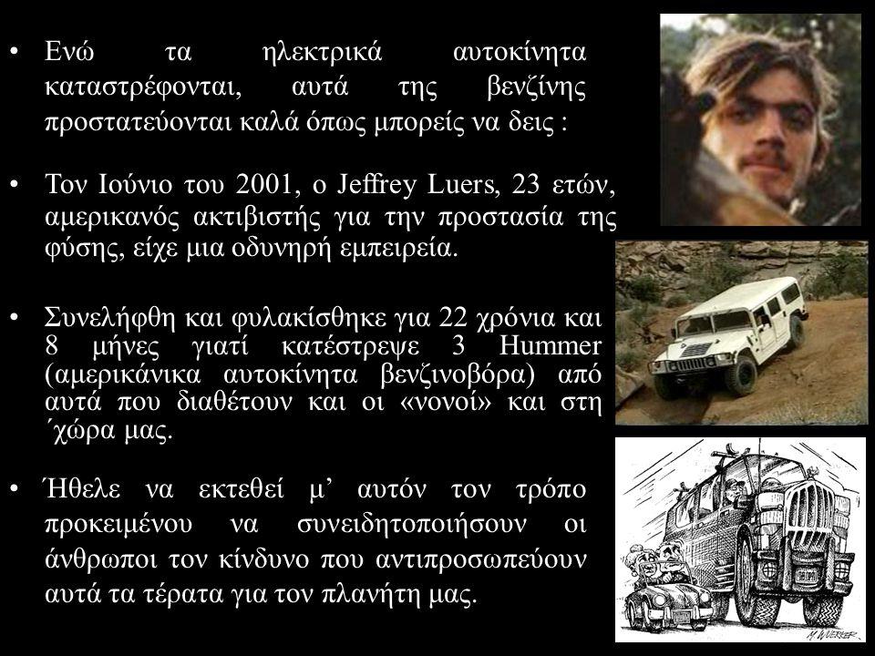 •Συνελήφθη και φυλακίσθηκε για 22 χρόνια και 8 μήνες γιατί κατέστρεψε 3 Hummer (αμερικάνικα αυτοκίνητα βενζινοβόρα) από αυτά που διαθέτουν και οι «νον