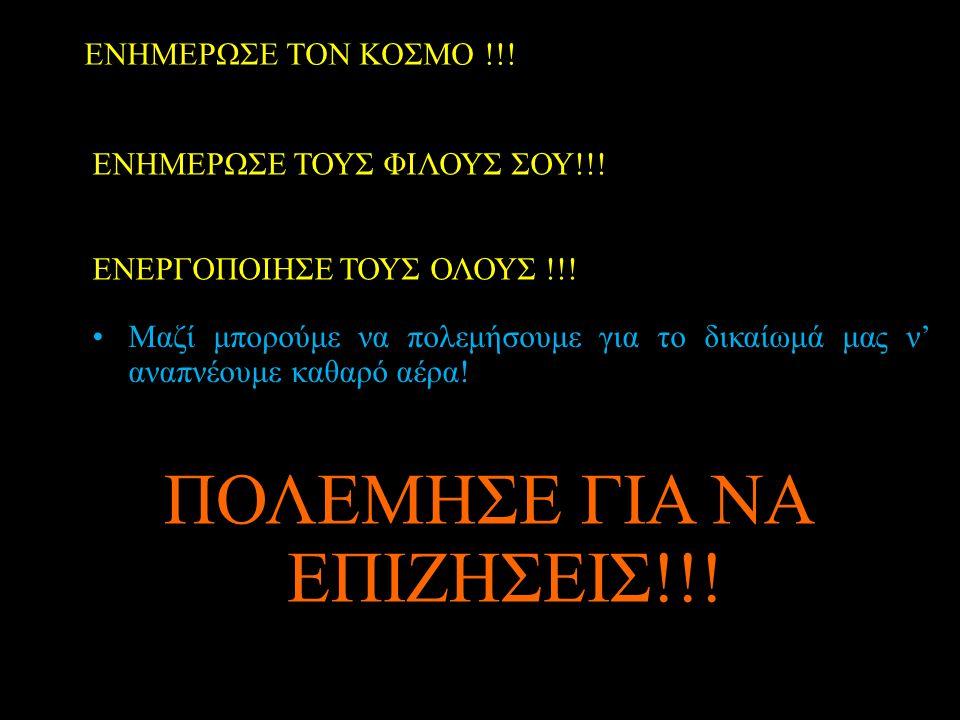 ΕΝΗΜΕΡΩΣΕ ΤΟΝ ΚΟΣΜΟ !!! ΕΝΗΜΕΡΩΣΕ ΤΟΥΣ ΦΙΛΟΥΣ ΣΟΥ!!! ΕΝΕΡΓΟΠΟΙΗΣΕ ΤΟΥΣ ΟΛΟΥΣ !!! •Μαζί μπορούμε να πολεμήσουμε για το δικαίωμά μας ν' αναπνέουμε καθαρ