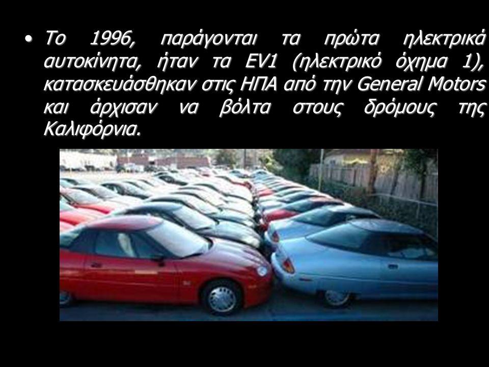 •Το 1996, παράγονται τα πρώτα ηλεκτρικά αυτοκίνητα, ήταν τα EV1 (ηλεκτρικό όχημα 1), κατασκευάσθηκαν στις ΗΠΑ από την General Motors και άρχισαν να βόλτα στους δρόμους της Καλιφόρνια.