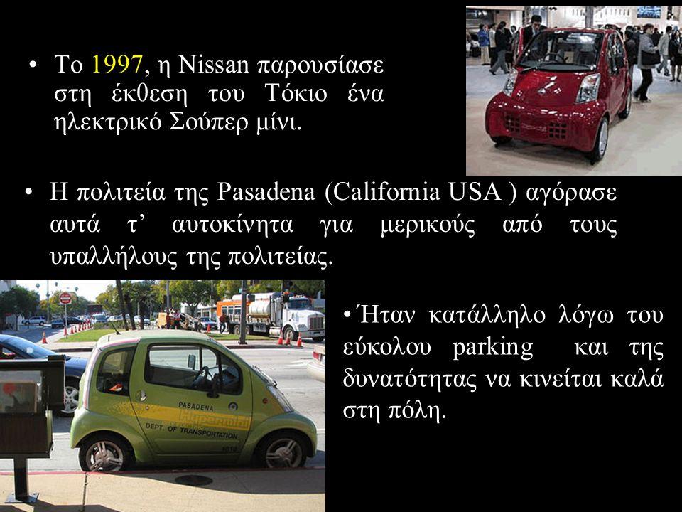 •Το 1997, η Nissan παρουσίασε στη έκθεση του Τόκιο ένα ηλεκτρικό Σούπερ μίνι. •Η πολιτεία της Pasadena (California USA ) αγόρασε αυτά τ' αυτοκίνητα γι