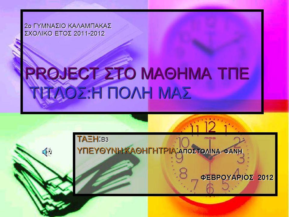 ΤΑΞΗ : Β 3 ΥΠΕΥΘΥΝΗ ΚΑΘΗΓΗΤΡΙΑ : ΑΠΟΣΤΟΛΙΝΑ ΦΑΝΗ ΦΕΒΡΟΥΑΡΙΟΣ 2012 2ο ΓΥΜΝΑΣΙΟ ΚΑΛΑΜΠΑΚΑΣ ΣΧΟΛΙΚΟ ΕΤΟΣ 2011-2012 PROJECT ΣΤΟ ΜΑΘΗΜΑ ΤΠΕ ΤΙΤΛΟΣ:Η ΠΟΛΗ Μ