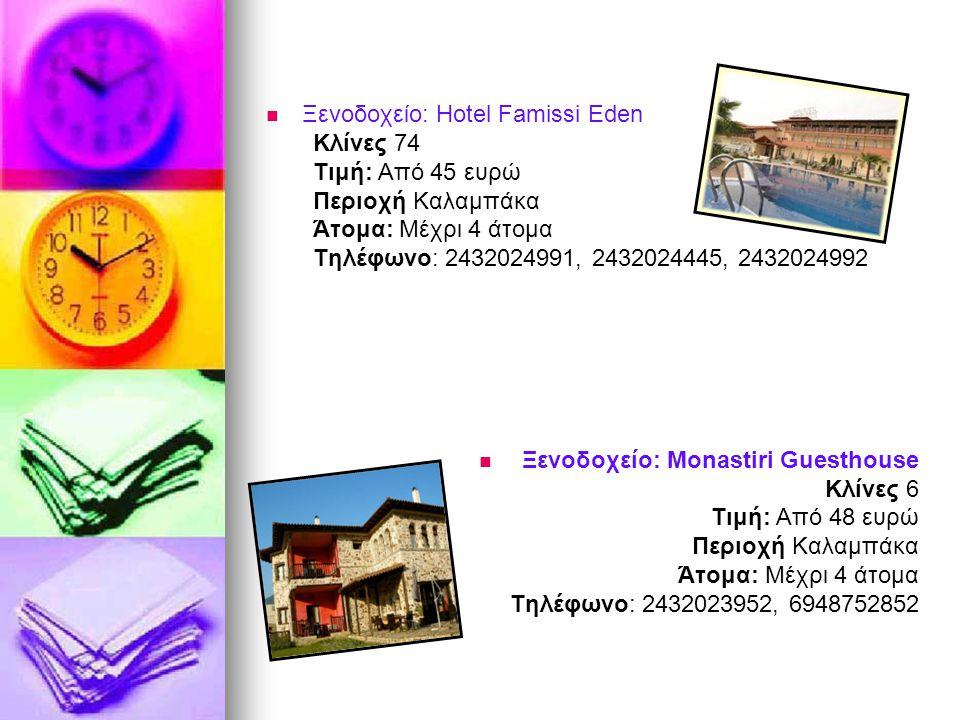   Ξενοδοχείο: Hotel Famissi Eden Κλίνες 74 Τιμή: Από 45 ευρώ Περιοχή Καλαμπάκα Άτομα: Μέχρι 4 άτομα Τηλέφωνο: 2432024991, 2432024445, 2432024992  