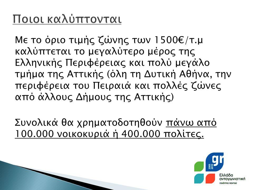 Με το όριο τιμής ζώνης των 1500€/τ.μ καλύπτεται το μεγαλύτερο μέρος της Ελληνικής Περιφέρειας και πολύ μεγάλο τμήμα της Αττικής (όλη τη Δυτική Αθήνα, την περιφέρεια του Πειραιά και πολλές ζώνες από άλλους Δήμους της Αττικής) Συνολικά θα χρηματοδοτηθούν πάνω από 100.000 νοικοκυριά ή 400.000 πολίτες.