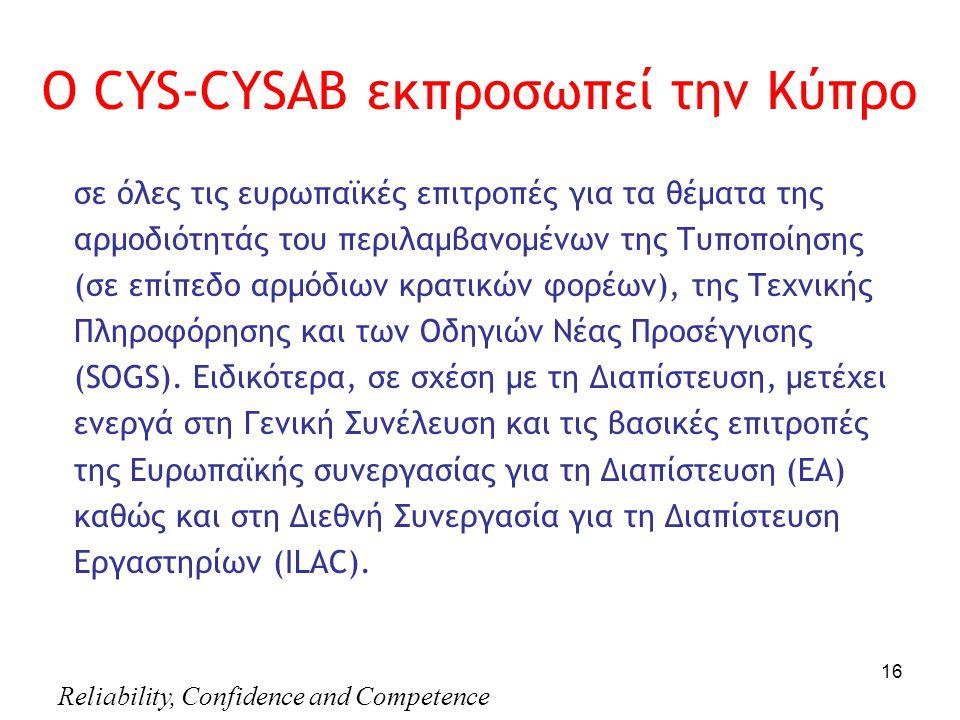 Reliability, Confidence and Competence 16 Ο CYS-CYSAB εκπροσωπεί την Κύπρο σε όλες τις ευρωπαϊκές επιτροπές για τα θέματα της αρμοδιότητάς του περιλαμβανομένων της Τυποποίησης (σε επίπεδο αρμόδιων κρατικών φορέων), της Τεχνικής Πληροφόρησης και των Οδηγιών Νέας Προσέγγισης (SOGS).