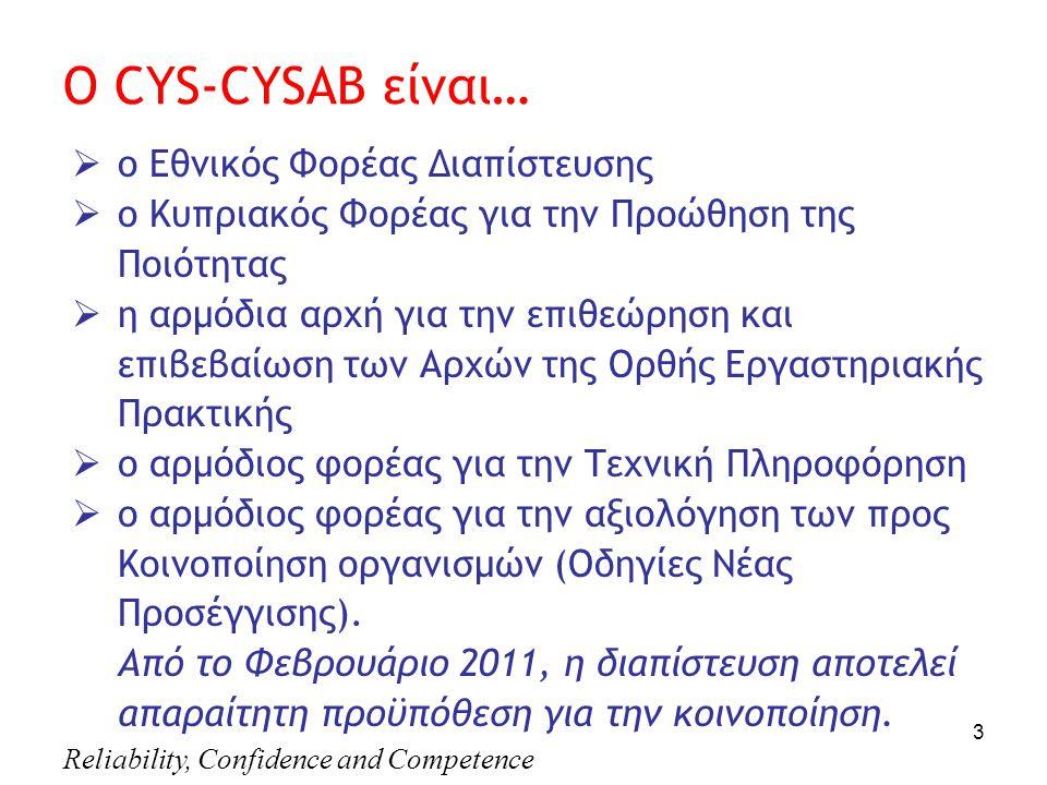 Reliability, Confidence and Competence 3 Ο CYS-CYSAB είναι…  o Eθνικός Φορέας Διαπίστευσης  o Κυπριακός Φορέας για την Προώθηση της Ποιότητας  η αρμόδια αρχή για την επιθεώρηση και επιβεβαίωση των Αρχών της Ορθής Eργαστηριακής Πρακτικής  ο αρμόδιος φορέας για την Τεχνική Πληροφόρηση  ο αρμόδιος φορέας για την αξιολόγηση των προς Κοινοποίηση οργανισμών (Οδηγίες Νέας Προσέγγισης).