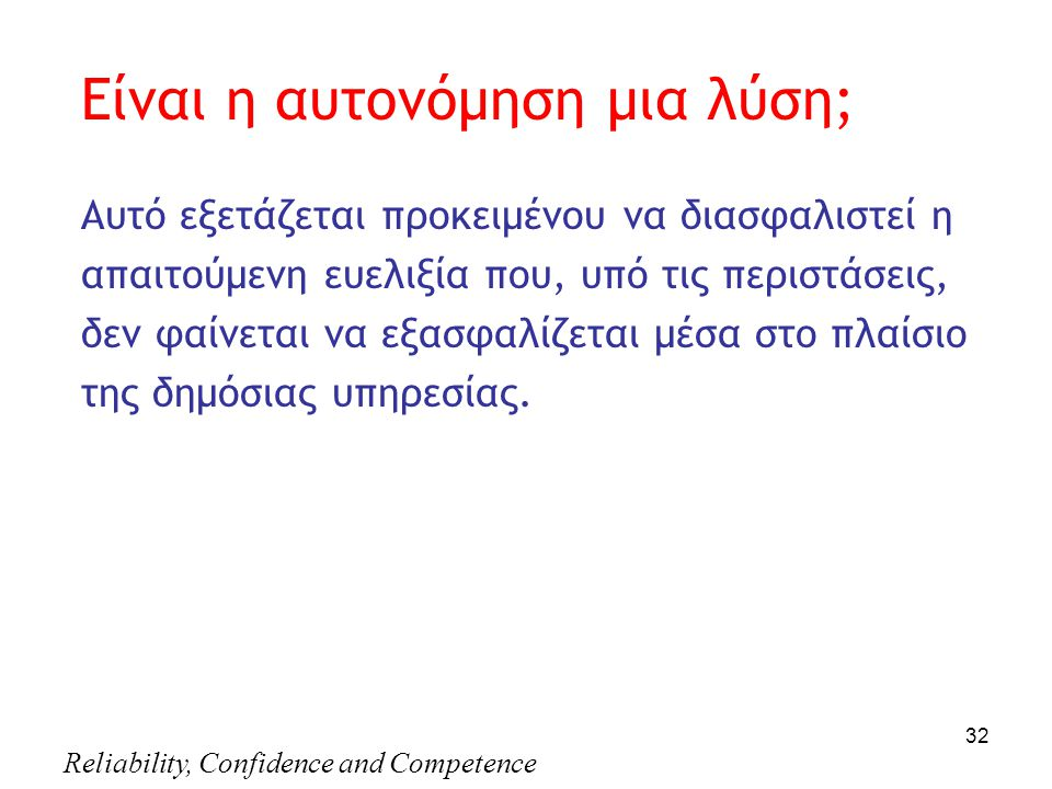 Reliability, Confidence and Competence 32 Είναι η αυτονόμηση μια λύση; Aυτό εξετάζεται προκειμένου να διασφαλιστεί η απαιτούμενη ευελιξία που, υπό τις περιστάσεις, δεν φαίνεται να εξασφαλίζεται μέσα στο πλαίσιο της δημόσιας υπηρεσίας.