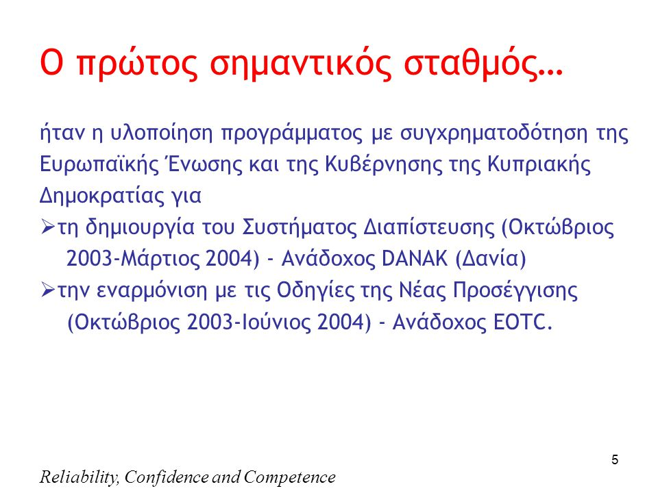 Reliability, Confidence and Competence 5 Ο πρώτος σημαντικός σταθμός… ήταν η υλοποίηση προγράμματος με συγχρηματοδότηση της Ευρωπαϊκής Ένωσης και της Κυβέρνησης της Κυπριακής Δημοκρατίας για  τη δημιουργία του Συστήματος Διαπίστευσης (Οκτώβριος 2003-Μάρτιος 2004) - Ανάδοχος DANAK (Δανία)  την εναρμόνιση με τις Οδηγίες της Νέας Προσέγγισης (Οκτώβριος 2003-Ιούνιος 2004) - Ανάδοχος ΕΟTC.