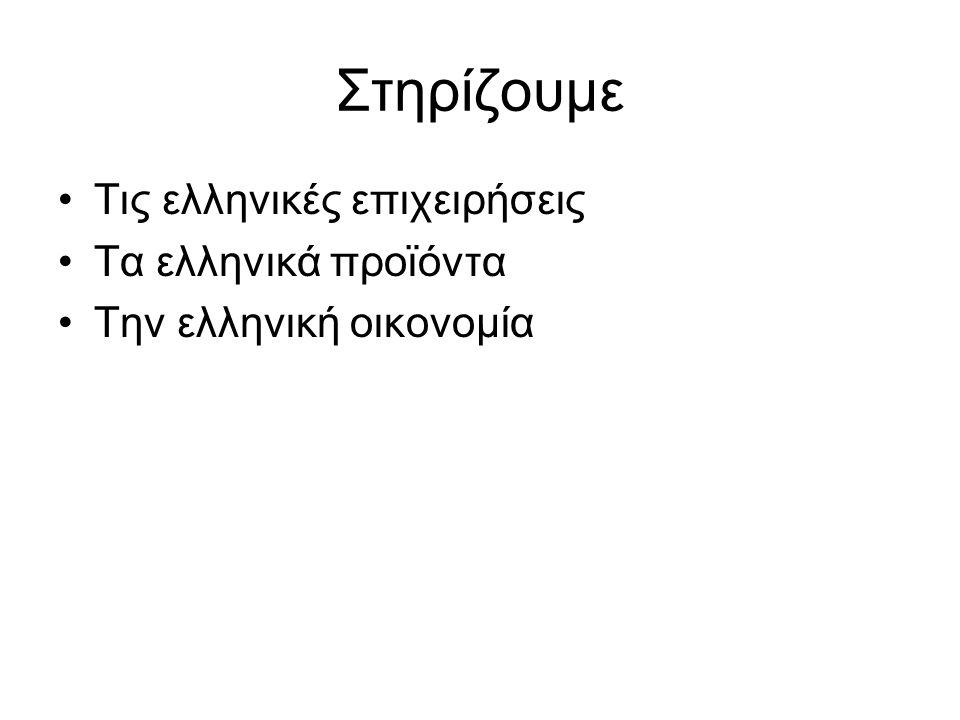 Στηρίζουμε •Τις ελληνικές επιχειρήσεις •Τα ελληνικά προϊόντα •Την ελληνική οικονομία