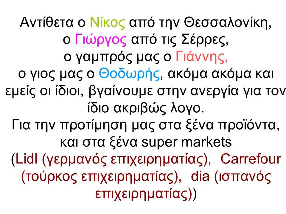 Αντίθετα ο Νίκος από την Θεσσαλονίκη, ο Γιώργος από τις Σέρρες, ο γαμπρός μας ο Γιάννης, ο γιος μας ο Θοδωρής, ακόμα ακόμα και εμείς οι ίδιοι, βγαίνουμε στην ανεργία για τον ίδιο ακριβώς λογο.