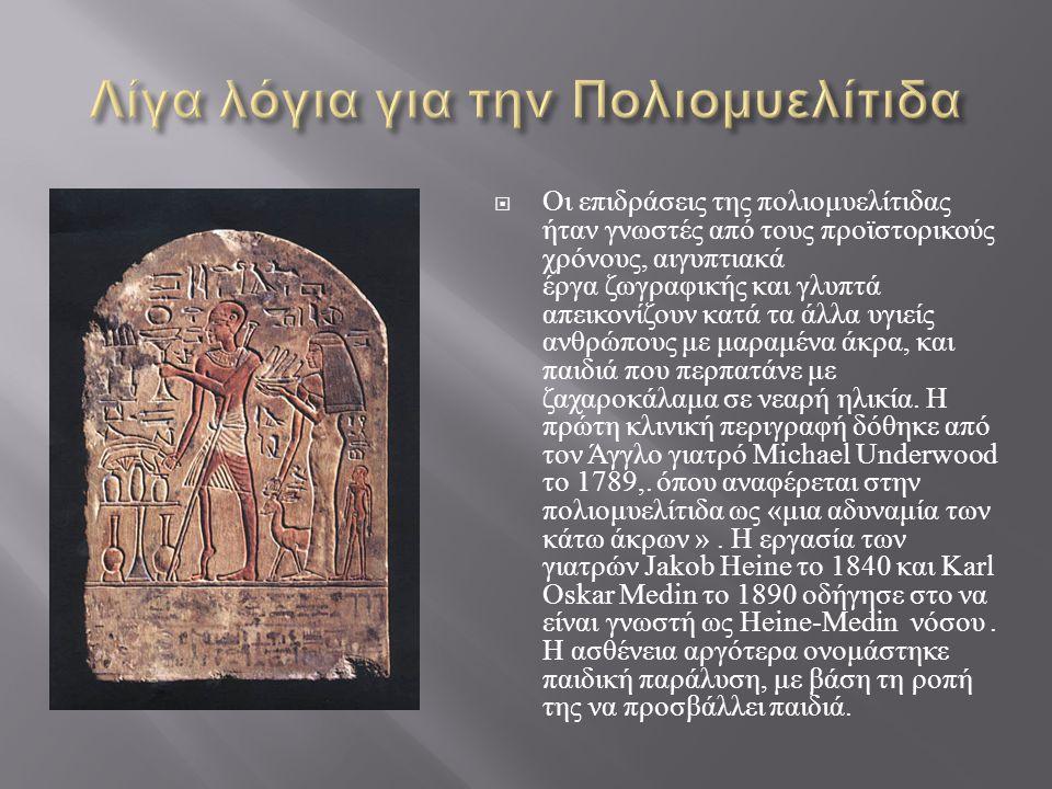  Οι επιδράσεις της πολιομυελίτιδας ήταν γνωστές από τους προϊστορικούς χρόνους, αιγυπτιακά έργα ζωγραφικής και γλυπτά απεικονίζουν κατά τα άλλα υγιεί