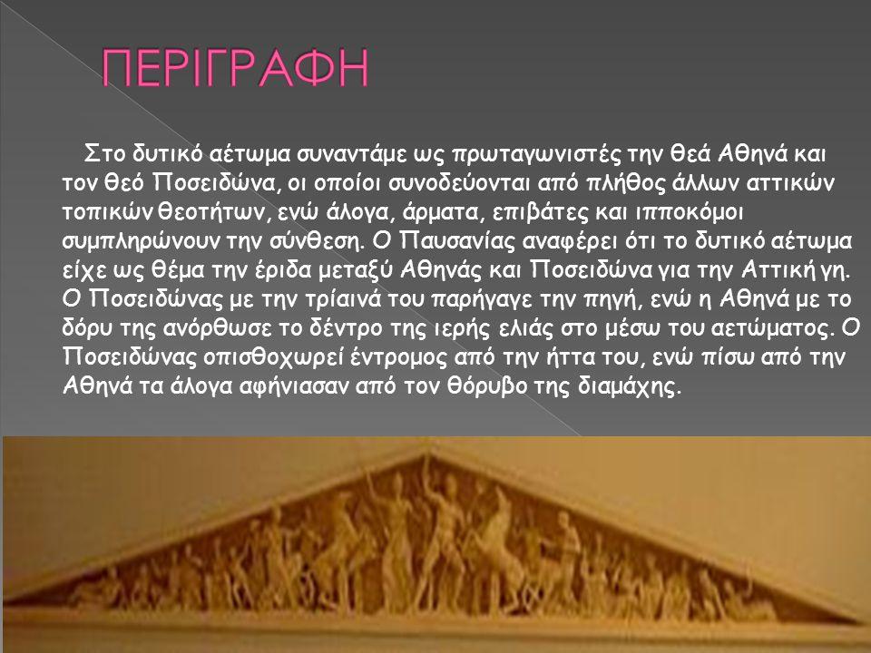 Στο δυτικό αέτωμα συναντάμε ως πρωταγωνιστές την θεά Αθηνά και τον θεό Ποσειδώνα, οι οποίοι συνοδεύονται από πλήθος άλλων αττικών τοπικών θεοτήτων, εν