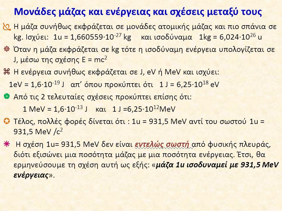 Μονάδες μάζας και ενέργειας και σχέσεις μεταξύ τους  Η μάζα συνήθως εκφράζεται σε μονάδες ατομικής μάζας και πιο σπάνια σε kg. Ισχύει: 1u = 1,660559·